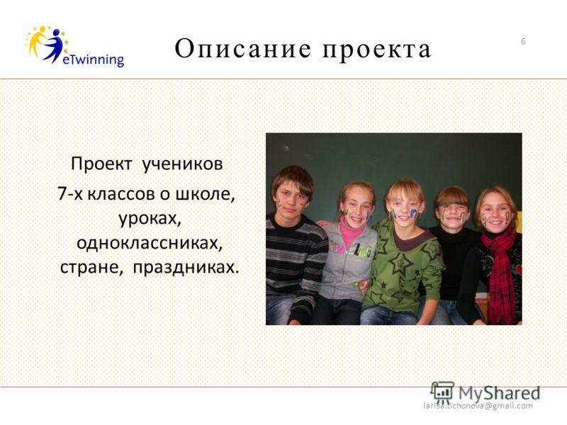 Описание проекта larisa.tichonova@gmail.com 6 Проект учеников 7-х классов о школе, уроках, одноклассниках, стране, праздниках.