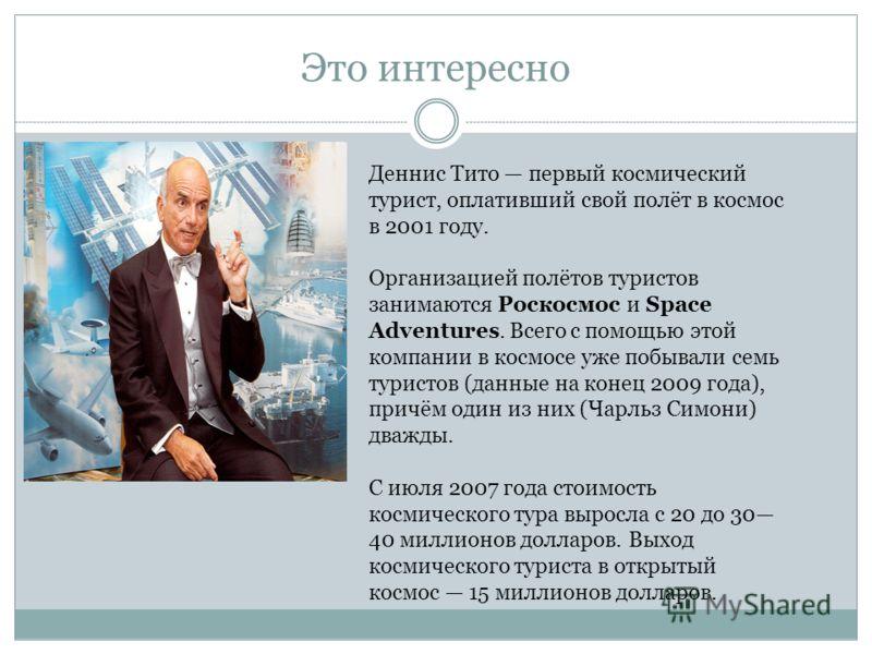 Это интересно Деннис Тито первый космический турист, оплативший свой полёт в космос в 2001 году. Организацией полётов туристов занимаются Роскосмос и Space Adventures. Всего с помощью этой компании в космосе уже побывали семь туристов (данные на коне
