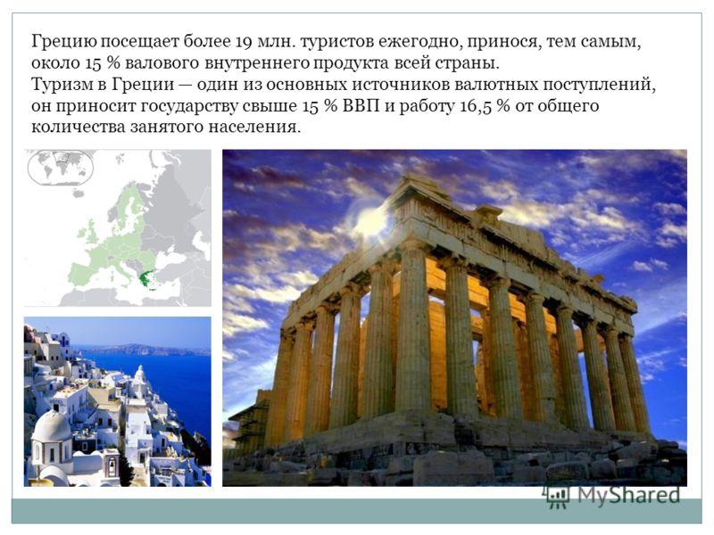 Грецию посещает более 19 млн. туристов ежегодно, принося, тем самым, около 15 % валового внутреннего продукта всей страны. Туризм в Греции один из основных источников валютных поступлений, он приносит государству свыше 15 % ВВП и работу 16,5 % от общ