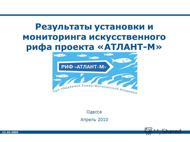 13.10.2009 Результаты установки и мониторинга искусственного рифа проекта «АТЛАНТ-М» Одесса Апрель 2010
