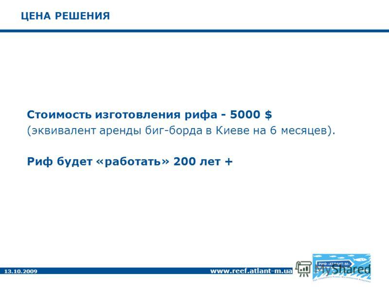 13.10.2009 www.reef.atlant-m.ua ЦЕНА РЕШЕНИЯ Стоимость изготовления рифа - 5000 $ (эквивалент аренды биг-борда в Киеве на 6 месяцев). Риф будет «работать» 200 лет +