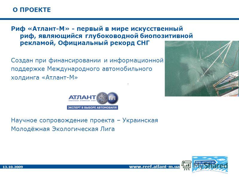 13.10.2009 www.reef.atlant-m.ua О ПРОЕКТЕ Риф «Атлант-М» - первый в мире искусственный риф, являющийся глубоководной биопозитивной рекламой, Официальный рекорд СНГ Создан при финансировании и информационной поддержке Международного автомобильного хол