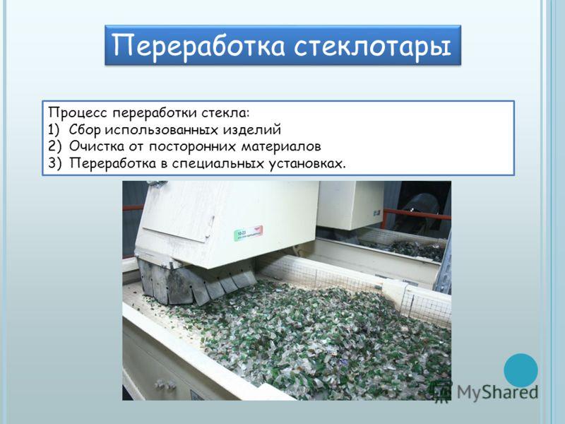 Переработка стеклотары Процесс переработки стекла: 1)Сбор использованных изделий 2)Очистка от посторонних материалов 3)Переработка в специальных установках.
