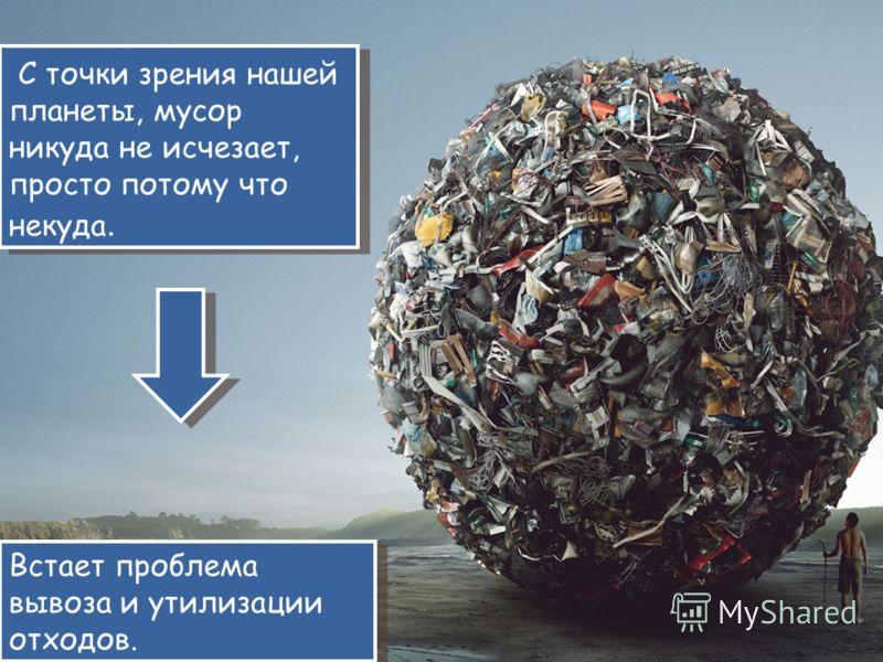 С точки зрения нашей планеты, мусор никуда не исчезает, просто потому что некуда. Встает проблема вывоза и утилизации отходов.
