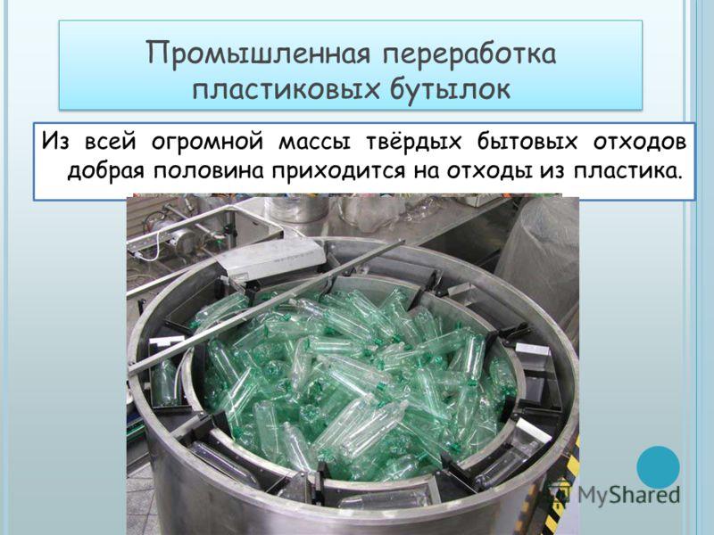 Промышленная переработка пластиковых бутылок Из всей огромной массы твёрдых бытовых отходов добрая половина приходится на отходы из пластика.