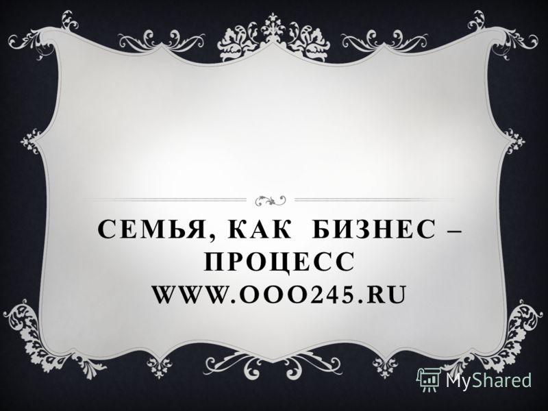 СЕМЬЯ, КАК БИЗНЕС – ПРОЦЕСС WWW.OOO245.RU