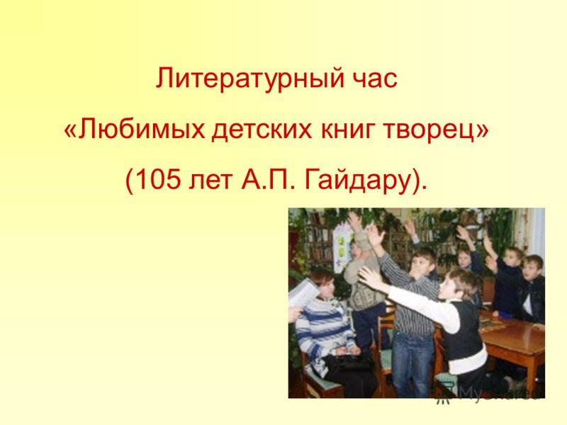 Литературный час «Любимых детских книг творец» (105 лет А.П. Гайдару).