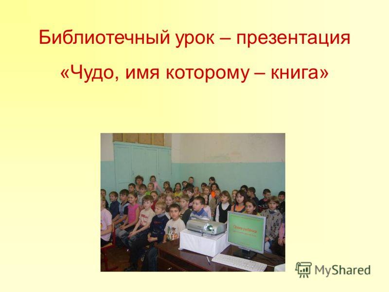 Библиотечный урок – презентация «Чудо, имя которому – книга»