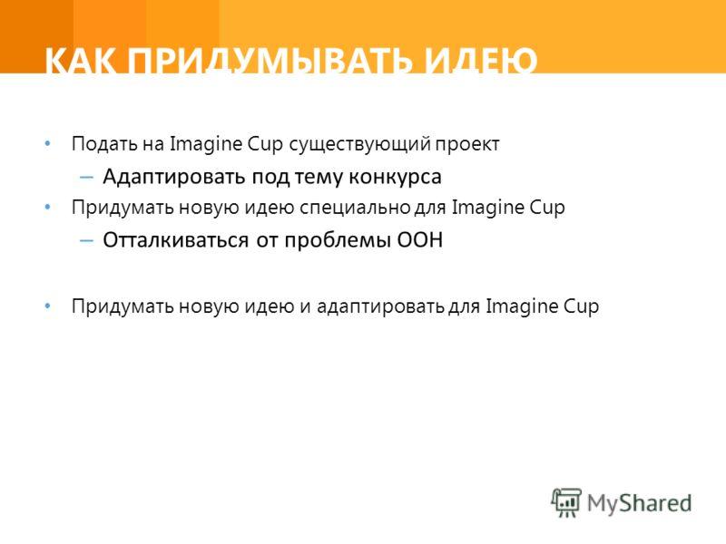 КАК ПРИДУМЫВАТЬ ИДЕЮ Подать на Imagine Cup существующий проект – Адаптировать под тему конкурса Придумать новую идею специально для Imagine Cup – Отталкиваться от проблемы ООН Придумать новую идею и адаптировать для Imagine Cup