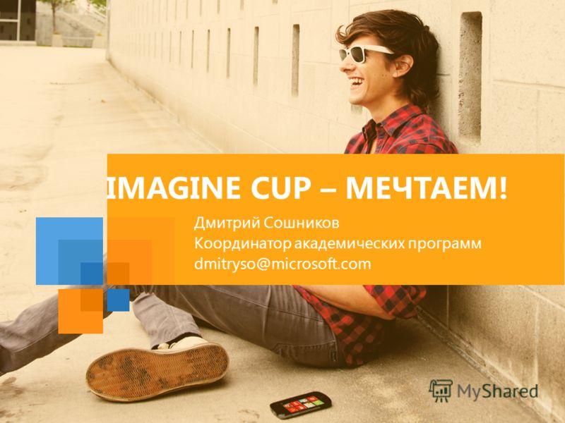 IMAGINE CUP – МЕЧТАЕМ! Дмитрий Сошников Координатор академических программ dmitryso@microsoft.com