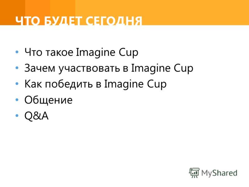 ЧТО БУДЕТ СЕГОДНЯ Что такое Imagine Cup Зачем участвовать в Imagine Cup Как победить в Imagine Cup Общение Q&A