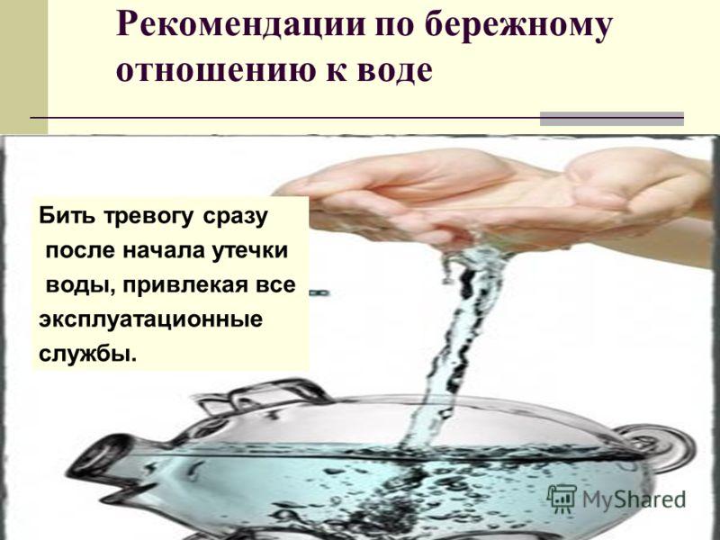 Рекомендации по бережному отношению к воде Бить тревогу сразу после начала утечки воды, привлекая все эксплуатационные службы.