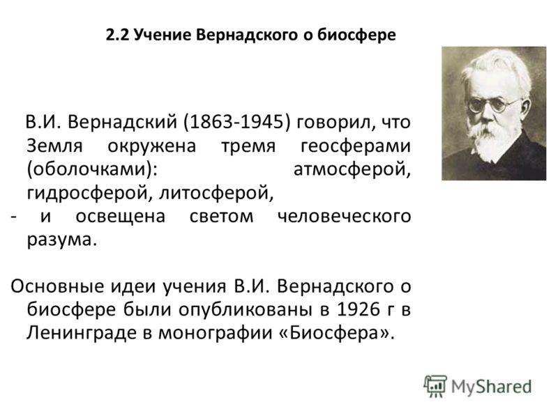 2.2 Учение Вернадского о биосфере В.И. Вернадский (1863-1945) говорил, что Земля окружена тремя геосферами (оболочками): атмосферой, гидросферой, литосферой, - и освещена светом человеческого разума. Основные идеи учения В.И. Вернадского о биосфере б