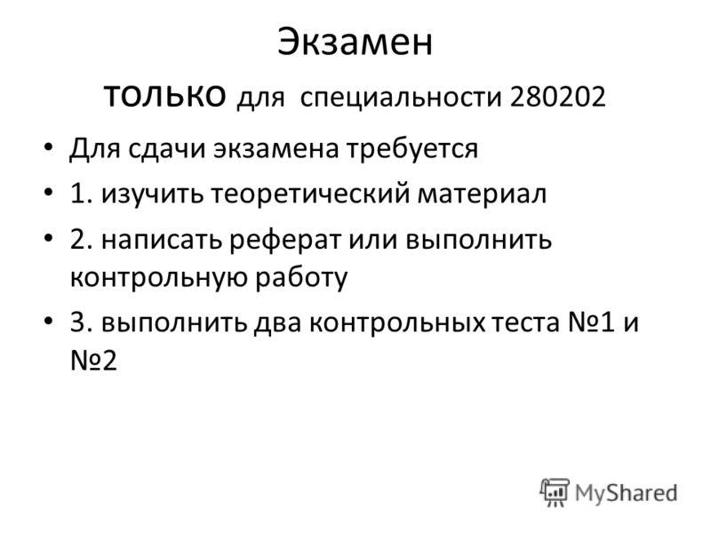 Экзамен только для специальности 280202 Для сдачи экзамена требуется 1. изучить теоретический материал 2. написать реферат или выполнить контрольную работу 3. выполнить два контрольных теста 1 и 2