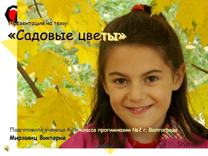 Презентация на тему: «Садовые цветы» Подготовила ученица 4-го класса прогимназии 2 г. Волгограда Мирзаянц Виктория 2008 г.