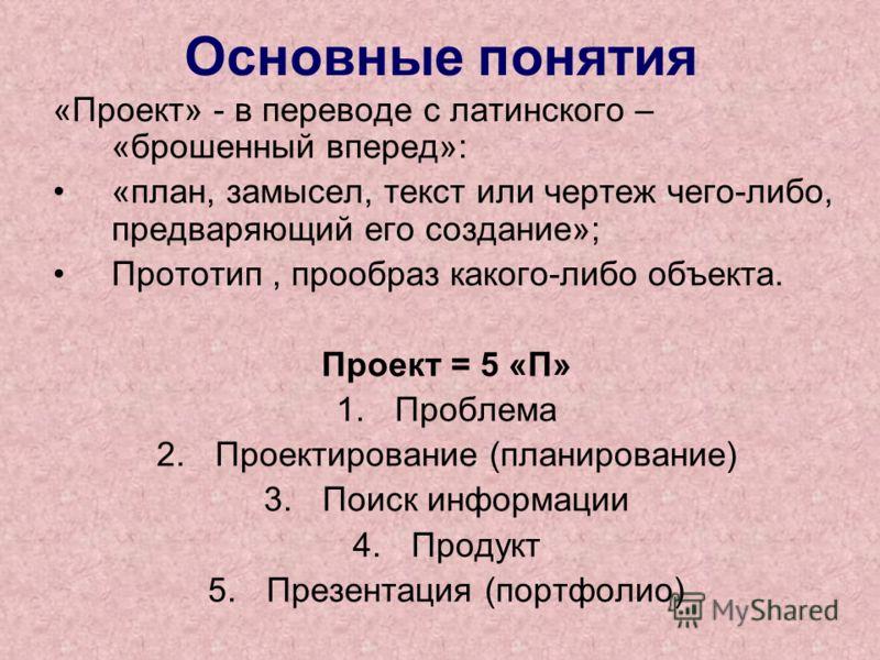 Основные понятия «Проект» - в переводе с латинского – «брошенный вперед»: «план, замысел, текст или чертеж чего-либо, предваряющий его создание»; Прототип, прообраз какого-либо объекта. Проект = 5 «П» 1.Проблема 2.Проектирование (планирование) 3.Поис