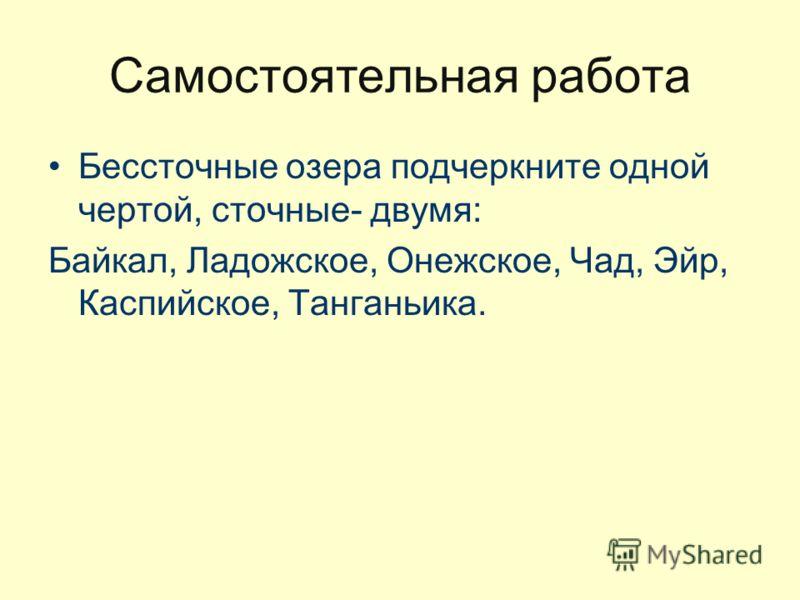 Самостоятельная работа Бессточные озера подчеркните одной чертой, сточные- двумя: Байкал, Ладожское, Онежское, Чад, Эйр, Каспийское, Танганьика.
