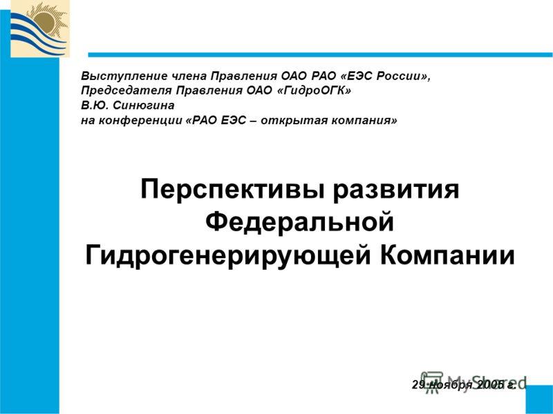 29 ноября 2005 г. Перспективы развития Федеральной Гидрогенерирующей Компании Выступление члена Правления ОАО РАО «ЕЭС России», Председателя Правления ОАО «ГидроОГК» В.Ю. Синюгина на конференции «РАО ЕЭС – открытая компания»