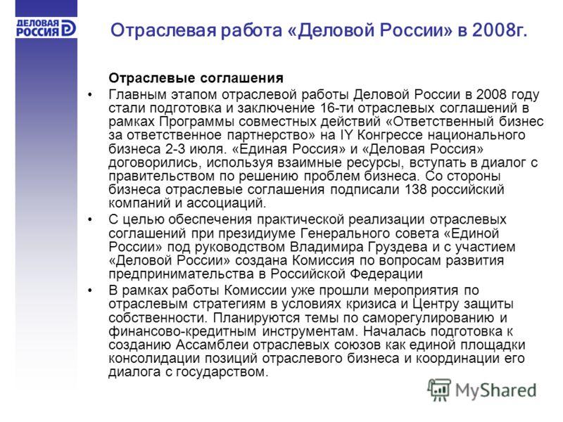 Отраслевые соглашения Главным этапом отраслевой работы Деловой России в 2008 году стали подготовка и заключение 16-ти отраслевых соглашений в рамках Программы совместных действий «Ответственный бизнес за ответственное партнерство» на IY Конгрессе нац