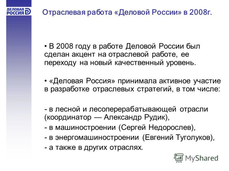 В 2008 году в работе Деловой России был сделан акцент на отраслевой работе, ее переходу на новый качественный уровень. «Деловая Россия» принимала активное участие в разработке отраслевых стратегий, в том числе: - в лесной и лесоперерабатывающей отрас