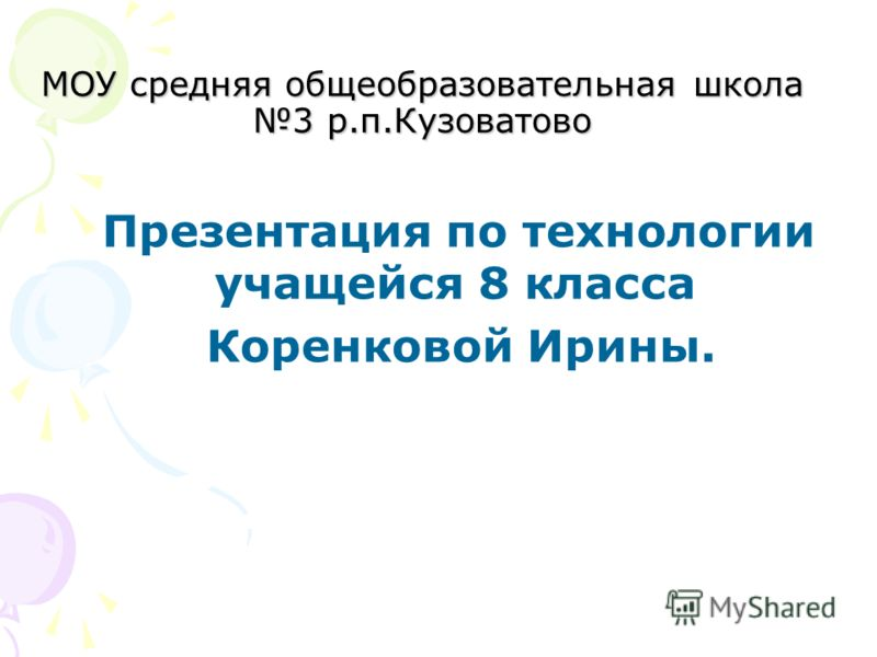 МОУ средняя общеобразовательная школа 3 р.п.Кузоватово Презентация по технологии учащейся 8 класса Коренковой Ирины.