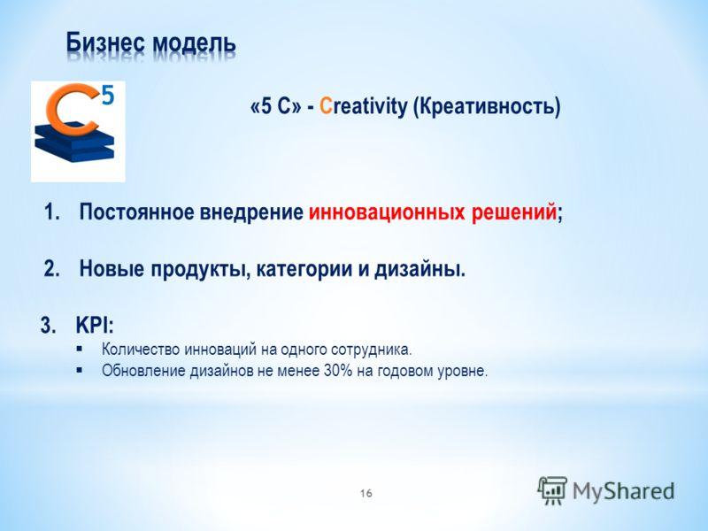 «5 С» - Creativity (Креативность) 5 1.Постоянное внедрение инновационных решений; 2.Новые продукты, категории и дизайны. 3.KPI: Количество инноваций на одного сотрудника. Обновление дизайнов не менее 30% на годовом уровне. 16