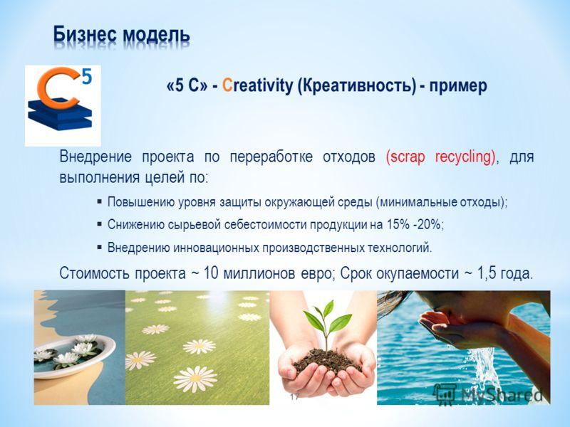 «5 С» - Creativity (Креативность) - пример 5 Внедрение проекта по переработке отходов (scrap recycling), для выполнения целей по: Повышению уровня защиты окружающей среды (минимальные отходы); Снижению сырьевой себестоимости продукции на 15% -20%; Вн