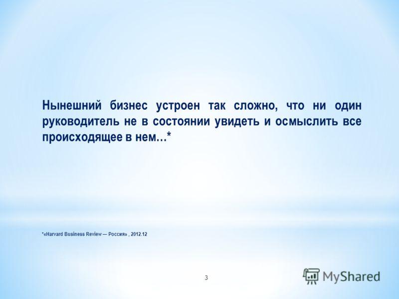 Нынешний бизнес устроен так сложно, что ни один руководитель не в состоянии увидеть и осмыслить все происходящее в нем…* *«Harvard Business Review Россия», 2012.12 3