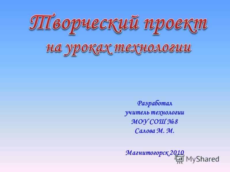Разработал учитель технологии МОУ СОШ 8 Салова М. М. Магнитогорск 2010