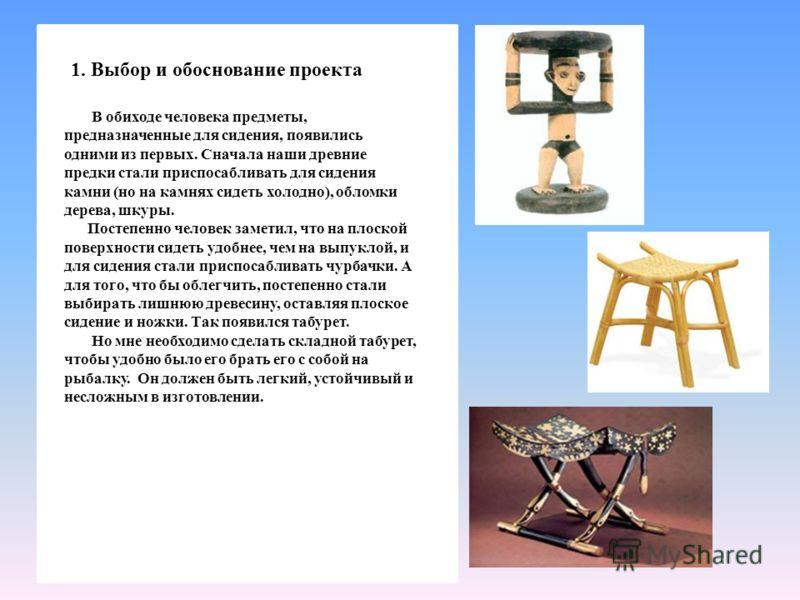 1. Выбор и обоснование проекта В обиходе человека предметы, предназначенные для сидения, появились одними из первых. Сначала наши древние предки стали приспосабливать для сидения камни (но на камнях сидеть холодно), обломки дерева, шкуры. Постепенно