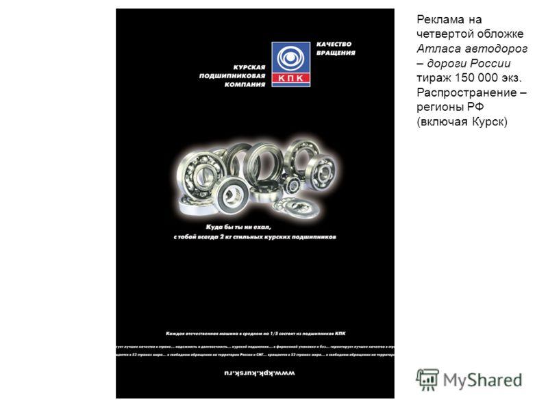 Реклама на четвертой обложке Атласа автодорог – дороги России тираж 150 000 экз. Распространение – регионы РФ (включая Курск)