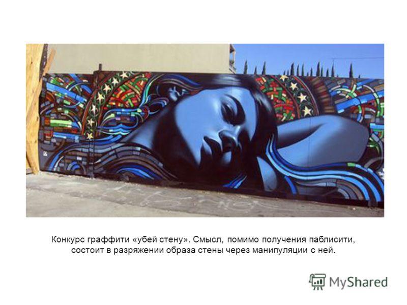 Конкурс граффити «убей стену». Смысл, помимо получения паблисити, состоит в разряжении образа стены через манипуляции с ней.