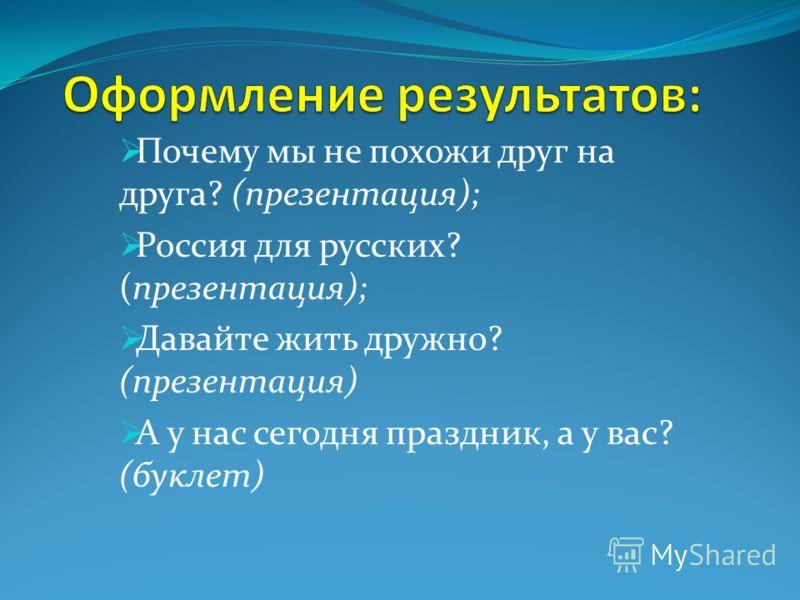 Почему мы не похожи друг на друга? (презентация); Россия для русских? (презентация); Давайте жить дружно? (презентация) А у нас сегодня праздник, а у вас? (буклет)