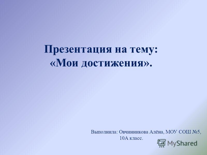 Презентация на тему: «Мои достижения». Выполнила: Овчинникова Алёна, МОУ СОШ 5, 10А класс.