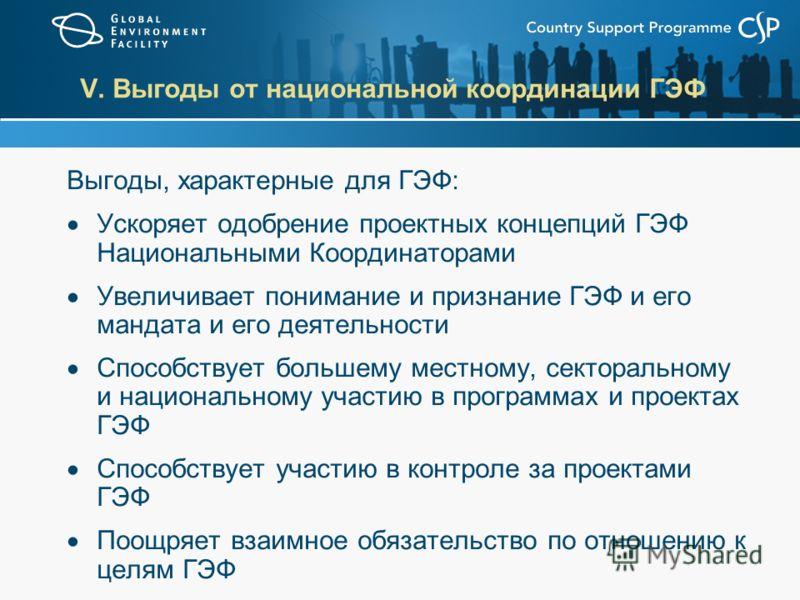 V. Выгоды от национальной координации ГЭФ Выгоды, характерные для ГЭФ: Ускоряет одобрение проектных концепций ГЭФ Национальными Координаторами Увеличивает понимание и признание ГЭФ и его мандата и его деятельности Способствует большему местному, сект
