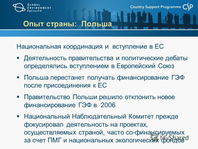 Опыт страны: Польша Национальная координация и вступление в ЕС Деятельность правительства и политические дебаты определялись вступлением в Европейский Союз Польша перестанет получать финансирование ГЭФ после присоединения к ЕС Правительство Польши ре