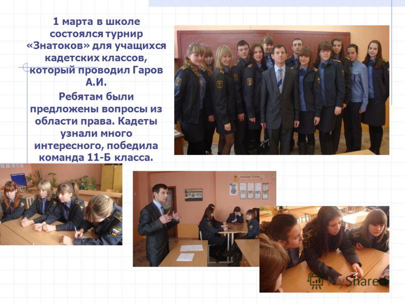 1 марта в школе состоялся турнир «Знатоков» для учащихся кадетских классов, который проводил Гаров А.И. Ребятам были предложены вопросы из области права. Кадеты узнали много интересного, победила команда 11-Б класса.