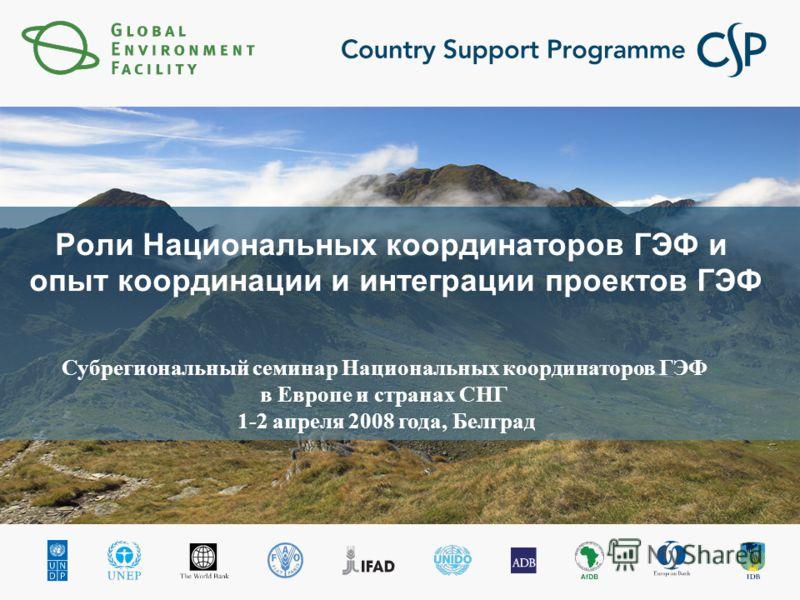 Роли Национальных координаторов ГЭФ и опыт координации и интеграции проектов ГЭФ Субрегиональный семинар Национальных координаторов ГЭФ в Европе и странах СНГ 1-2 апреля 2008 года, Белград