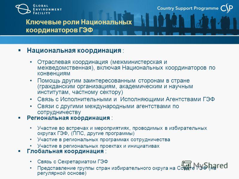 Ключевые роли Национальных координаторов ГЭФ Национальная координация : Отраслевая координация (межминистерская и межведомственная), включая Национальных координаторов по конвенциям Помощь другим заинтересованным сторонам в стране (гражданским органи