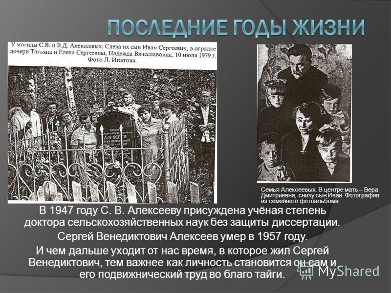 В 1947 году С. В. Алексееву присуждена учёная степень доктора сельскохозяйственных наук без защиты диссертации. Сергей Венедиктович Алексеев умер в 1957 году. И чем дальше уходит от нас время, в которое жил Сергей Венедиктович, тем важнее как личност
