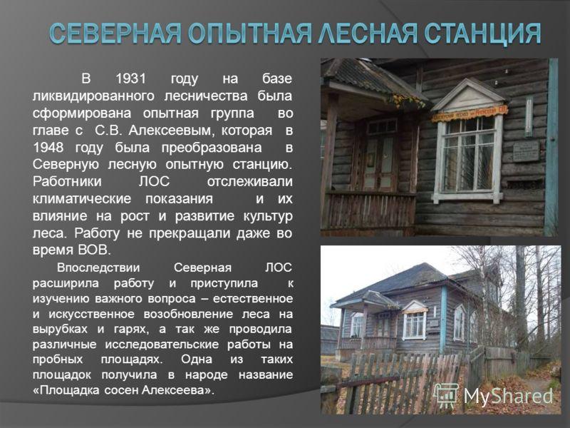 В 1931 году на базе ликвидированного лесничества была сформирована опытная группа во главе с С.В. Алексеевым, которая в 1948 году была преобразована в Северную лесную опытную станцию. Работники ЛОС отслеживали климатические показания и их влияние на