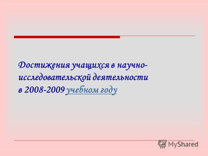 Достижения учащихся в научно- исследовательской деятельности в 2008-2009 учебном годуучебном году