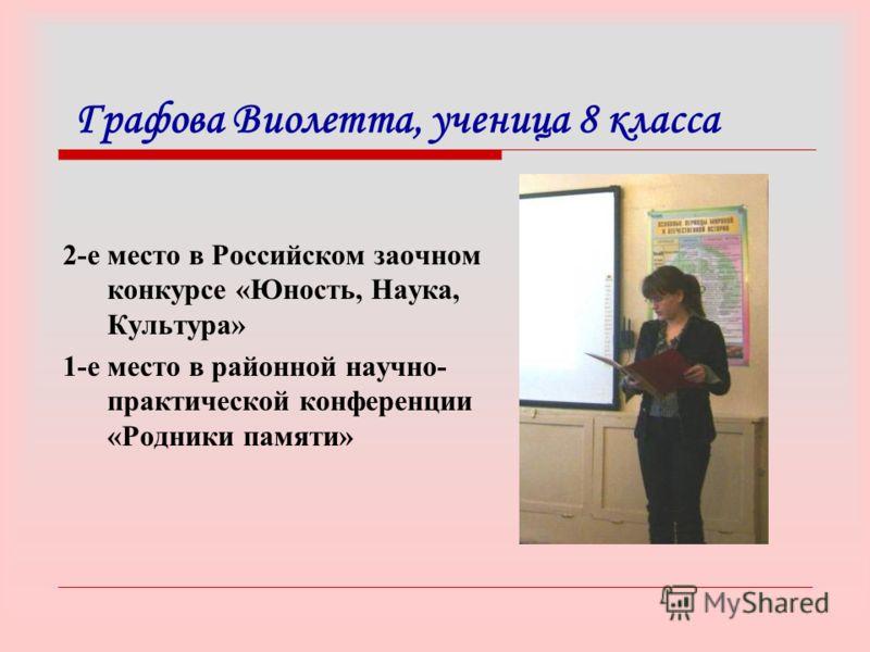 Графова Виолетта, ученица 8 класса 2-е место в Российском заочном конкурсе «Юность, Наука, Культура» 1-е место в районной научно- практической конференции «Родники памяти»