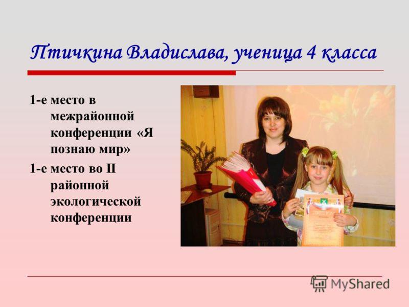Птичкина Владислава, ученица 4 класса 1-е место в межрайонной конференции «Я познаю мир» 1-е место во II районной экологической конференции
