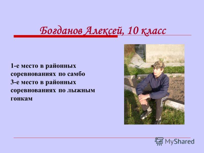 1-е место в районных соревнованиях по самбо 3-е место в районных соревнованиях по лыжным гонкам Богданов Алексей, 10 класс
