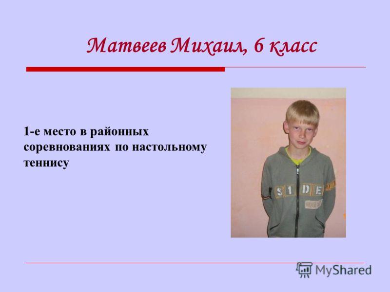 1-е место в районных соревнованиях по настольному теннису Матвеев Михаил, 6 класс