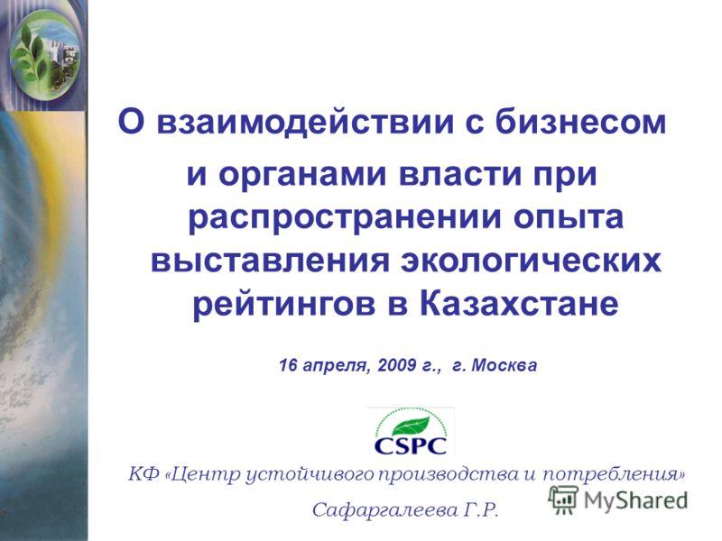 О взаимодействии с бизнесом и органами власти при распространении опыта выставления экологических рейтингов в Казахстане КФ «Центр устойчивого производства и потребления» Сафаргалеева Г.Р. 16 апреля, 2009 г., г. Москва