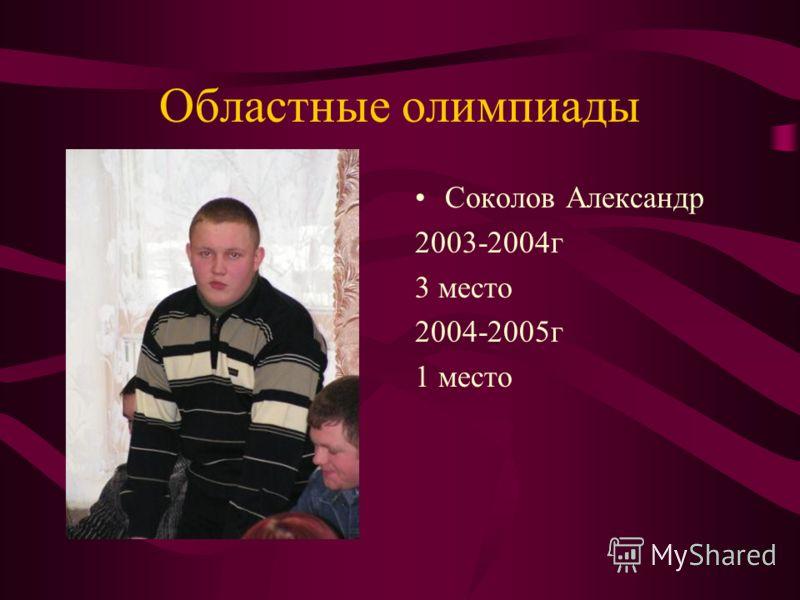 Областные олимпиады Соколов Александр 2003-2004г 3 место 2004-2005г 1 место