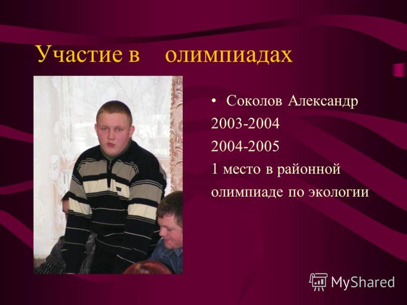 Участие в олимпиадах Соколов Александр 2003-2004 2004-2005 1 место в районной олимпиаде по экологии