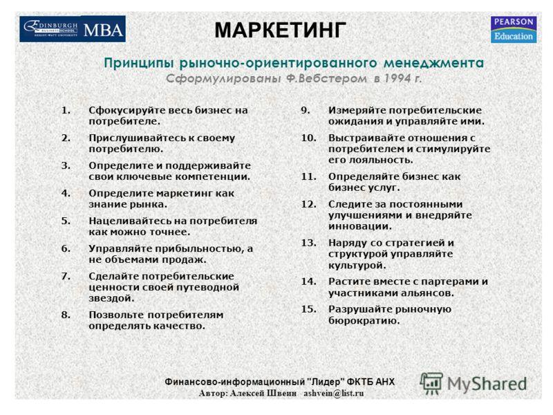 Принципы рыночно-ориентированного менеджмента Сформулированы Ф.Вебстером в 1994 г. 1.Сфокусируйте весь бизнес на потребителе. 2.Прислушивайтесь к своему потребителю. 3.Определите и поддерживайте свои ключевые компетенции. 4.Определите маркетинг как з